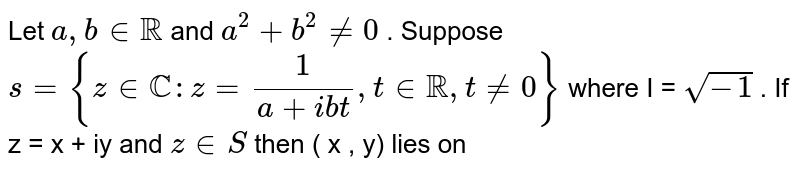 Let  ` a , b in RR `  and  `a^(2) + b^(2) ne 0 ` .  Suppose `s = {z in CC:z = (1)/ (a + ibt),t in RR , t ne 0 }`   where I = `sqrt( - 1) ` . If   z = x +  iy  and  ` z in S  ` then   ( x , y)    lies on