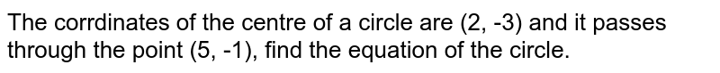 The corrdinates of the centre of a circle are (2, -3) and it passes through the point (5, -1), find the equation of the circle.