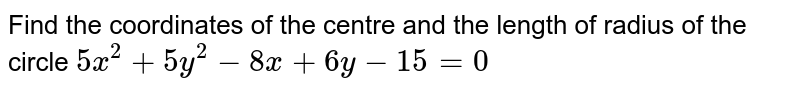 Find the coordinates of the centre and the length of radius of the circle `5x^(2)+5y^(2)-8x+6y - 15 = 0`