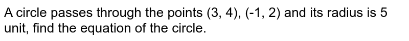 A circle passes through the points (3, 4), (-1, 2) and its radius is 5 unit, find the equation of the circle.