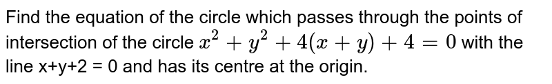 Find the equation of the circle which passes through the points of intersection of the circle `x^(2) + y^(2) + 4(x+y) + 4 = 0` with the line x+y+2 = 0 and has its centre at the origin.