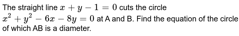 The straight line `x+y - 1= 0` cuts the circle `x^(2) + y^(2) - 6x - 8y = 0` at A and B. Find the equation of the circle of which AB is a diameter.