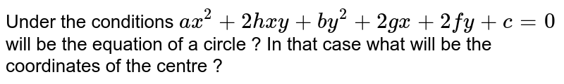 Under the conditions `ax^(2) + 2hxy + by^(2) + 2gx + 2fy + c = 0` will be the equation of a circle ? In that case what will be the coordinates of the centre ?