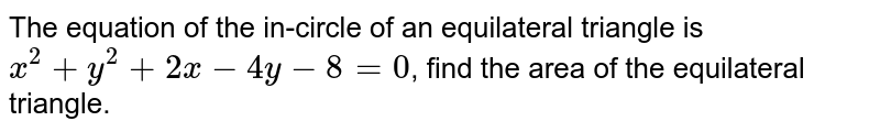 The equation of the in-circle of an equilateral triangle is `x^(2) + y^(2) + 2x - 4y - 8 = 0`, find the area of the equilateral triangle.