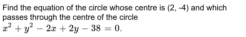 Find the equation of the circle whose centre is (2, -4) and which passes through the centre of the circle `x^(2) + y^(2) - 2x + 2y - 38 = 0`.