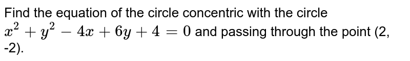 Find the equation of the circle concentric with the circle `x^(2) + y^(2) - 4x + 6y + 4 = 0` and passing through the point (2, -2).