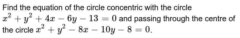 Find the equation of the circle concentric with the circle `x^(2) + y^(2) + 4x - 6y - 13 = 0` and passing through the centre of the circle `x^(2) + y^(2) - 8x - 10y - 8 = 0`.