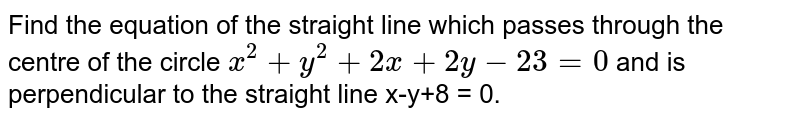 Find the equation of the straight line which passes through the centre of the circle `x^(2) + y^(2) + 2x + 2y- 23 = 0` and is perpendicular to the straight line x-y+8 = 0.