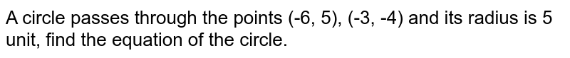 A circle passes through the points (-6, 5), (-3, -4) and its radius is 5 unit, find the equation of the circle.