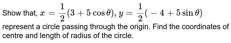 Show that, `x = (1)/(2)(3+5 cos theta), y = (1)/(2)(-4 + 5 sin theta)` represent a circle passing through the origin. Find the coordinates of centre and length of radius of the circle.