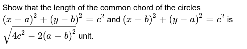 Show that the length of the common chord of the circles `(x-a)^(2) + (y-b)^(2) = c^(2)` and `(x-b)^(2) + (y-a)^(2) = c^(2)` is `sqrt(4c^(2) -2(a-b)^(2))` unit.