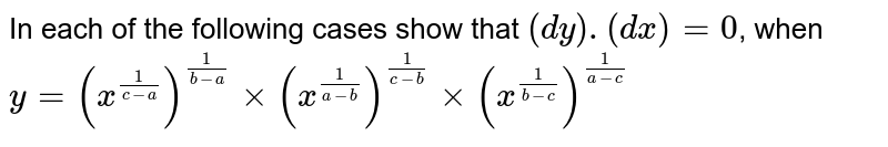 In each of the following cases show that  `(dy).(dx)=0`, when  <br>   `y = (x^(1/(c-a)))^(1/(b-a))xx(x^(1/(a-b)))^(1/(c-b))xx(x^(1/(b-c)))^(1/(a-c))`
