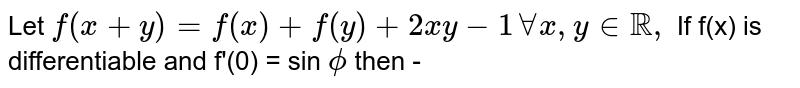 Let  `f(x+y)=f(x)+f(y)+2xy-1``AAx,yinRR,`  If f(x) is differentiable and  f'(0) =  sin `phi`  then -