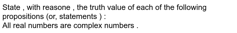 State , with reasone , the truth value of each of the following propositions (or, statements ) :  <br>All real numbers are complex numbers .