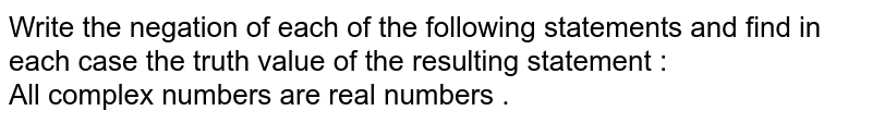 Write the negation of each of the following statements and find in each case the truth value of the resulting statement :   <br>  All complex numbers are real numbers .