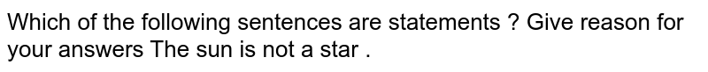 Which of the following sentences are statements ? Give reason for your answers   The sun is not a star .