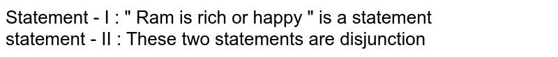 """Statement - I :  """" Ram is rich or happy """" is a statement <br> statement - II : These two statements are disjunction"""