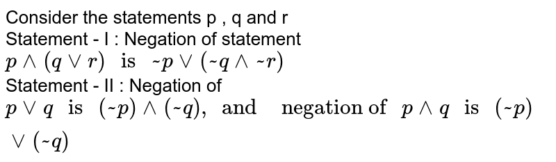 """Consider the statements p , q and r  <br> Statement - I : Negation of statement `p^^(qvvr) """" is """" ~pvv(~q^^~r)`  <br> Statement - II : Negation of `pvvq"""" is """"(~p)^^(~q), and """" negation of """"p ^^q """" is """" (~p)vv(~q)`"""