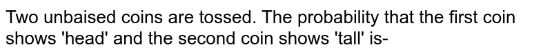 Two unbaised coins are tossed. The probability that the first coin shows 'head' and the second coin shows 'tall' is-