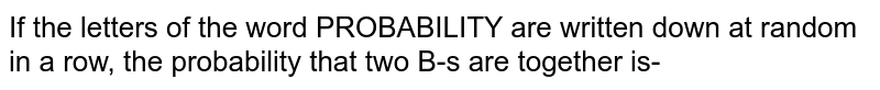 If the letters of the word PROBABILITY are written down at random in a row, the probability that two B-s are together is-