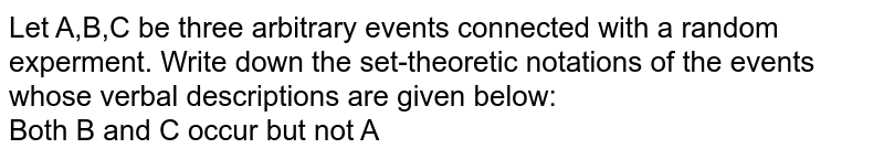 Let A,B,C be three arbitrary events connected with a random experment. Write down the set-theoretic notations of the events whose verbal descriptions are given below: <br>Both B and C occur but not A