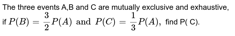The three events A,B and C are mutually exclusive and exhaustive, if `P(B) = (3)/(2)P(A) and P( C) = (1)/(3),` find P( C).
