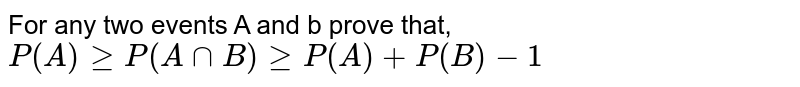 For any two events A and b prove that, <br> `P(A) ge P(A cap B) ge P(A) + P(B) - 1`