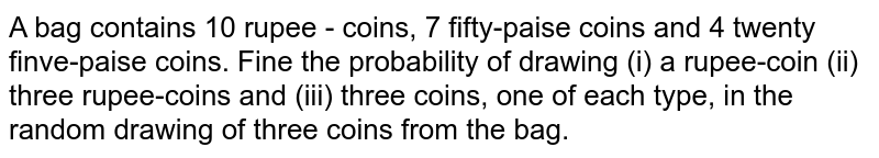 A bag contains 10 rupee - coins, 7 fifty-paise coins and 4 twenty finve-paise coins. Fine the probability of drawing (i) a rupee-coin (ii) three rupee-coins and (iii) three coins, one of each type, in the random drawing of three coins from the bag.