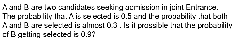 A and B are two candidates seeking admission in joint Entrance. The probability that A is selected is 0.5 and the probability that both A and B are selected is almost 0.3 . Is it prossible that the probability of B getting selected is 0.9?