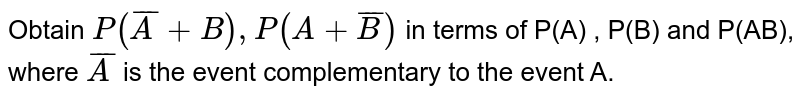 Obtain `P(bar(A) + B) , P(A+ bar(B)) ` in terms of P(A) , P(B) and P(AB), where A is the event complementary to the event A.