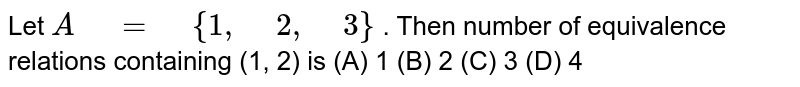 """Let `A"""" """"="""" """"{1,"""" """"2,"""" """"3}` . Then number of equivalence relations containing   (1, 2) is  (A) 1  (B) 2  (C) 3  (D)   4"""