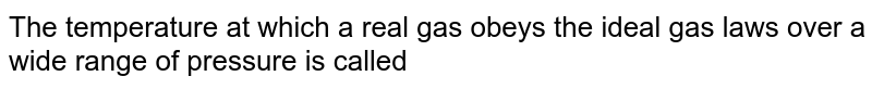 The tempreature at which real gases obey the ideal gas laws over a wide range  of pressure is called