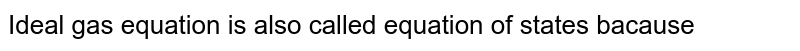 Ideal gas equation is also called equation of states because