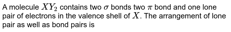 A molecule ` XY_(2)` contains two ` sigma` , two `pi` bonds and <br> one lone pair of electron in the valnece shell of X.  <br> The arrangement of lone pair as well as bond pairs