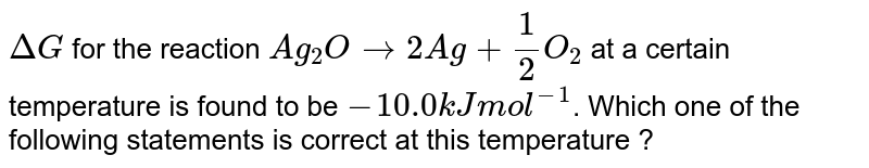 `Delta G` for the reaction `Ag_(2)O rarr 2Ag +(1)/(2) O_(2)` at a certain temperature is found to be `-10.0 kJ mol^(-1)`. Which one of the following statements is correct at this temperature ?