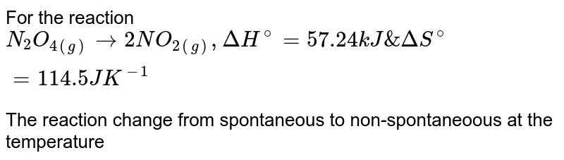 For the reaction <br> `N_(2)O_(4(g)) rarr 2NO_(2(g)) , Delta H^(@) =57.24 kJ & Delta S^(@) =114.5 JK^(-1)` <br> The reaction change from spontaneous to non-spontaneoous at the temperature