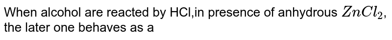 When alcohol are reacted by HCl,in presence of anhydrous `ZnCl_2`, the later  one behaves as a