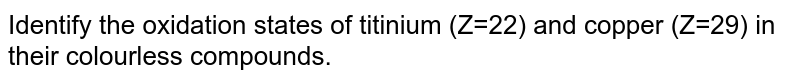 Identify the oxidation states of titanium ( Z = 22 ) and copper ( Z = 29 ) in their colourless compounds.
