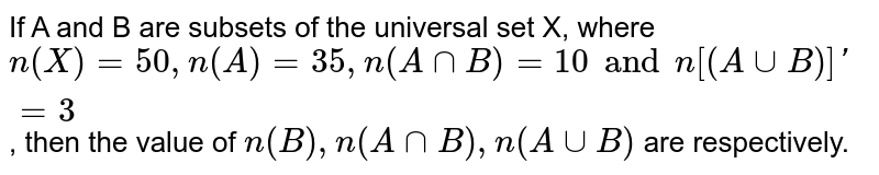 If A and B are subsets of the universal set X, where `n(X)=50,n(A)=35,n(AcapB)=10 and n[(A cupB)]=3`, then the value of `n(B),n(AcapB),n(AcupB)` are respectively.