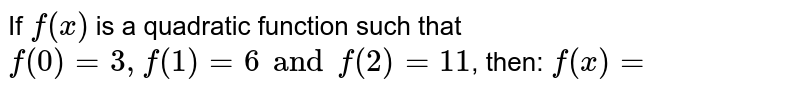 If `f(x)` is a quadratic function such that `f(0)=3,f(1)=6 and f(2)=11`, then: `f(x)=`