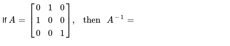 """If `A={:[(0,1,0),(1,0,0),(0,0,1)]:},"""" then """"A^(-1)=`"""