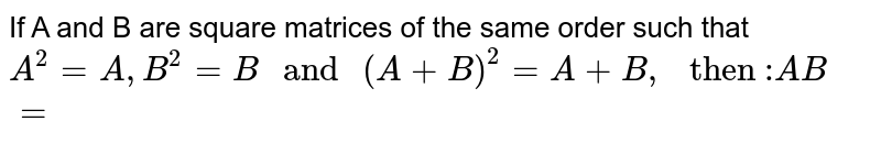 """If A and B are square matrices of the same order such that `A^(2)=A,B^(2)=B"""" and """"(A+B)^(2)=A+B,"""" then :""""AB=`"""