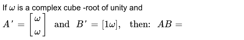 """If `omega` is a complex cube -root of unity and `A'={:[(omega),(omega)]:}"""" and """"B'=[1omega],"""" then: """"AB=`"""