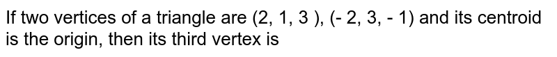 If two vertices of a triangle are (2, 1, 3 ), (- 2, 3, - 1) and its centroid is the origin, then its third vertex is