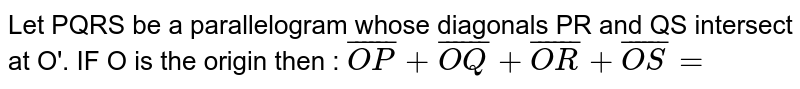 Let PQRS  be a parallelogram whose diagonals PR and QS intersect at O'. IF O is the origin then :  `bar(OP) + bar(OQ) + bar(OR) + bar(OS) =`