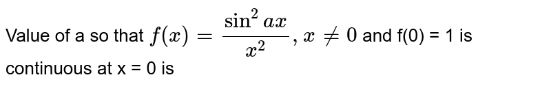 Value of a so that  `f(x) = (sin^(2)ax)/(x^(2)), x != 0 `  and f(0) = 1 is continuous at x = 0 is
