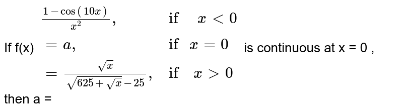 """If f(x) ` {:( (1-cos(10x))/(x^(2)) """",             if   """" x lt 0 ),(= a """",                       if """" x = 0  ),(=(sqrt(x))/(sqrt(625+sqrt(x))-25)"""",    if  """" x gt 0 ):}` is continuous at x = 0 , then a ="""