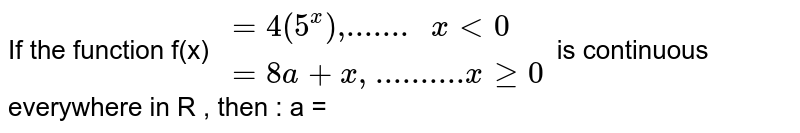 """If the function f(x) ` {:( = 4(5^(x))"""",....... """" x lt0),(= 8a+x"""", .........."""" x ge 0  ) :}`  is continuous everywhere  in R , then : a ="""