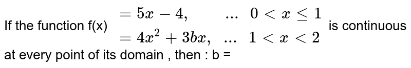 """If the function f(x) ` {:(=5x-4"""",         ... """"0 lt x le 1 ), (=4x^(2)+3bx"""",   ... """"1 lt x lt 2 ) :} ` is continuous at every point of its domain , then : b ="""