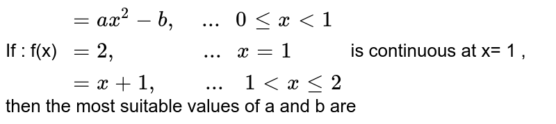 """If : f(x) `{:(=ax^(2)-b"""",     ... """" 0 le x lt 1 ),(=2"""",                ... """"x=1 ),(= x+1"""",         ...  """" 1 lt x le 2 ) :}`  is continuous at x= 1 , then the most suitable values of a and b are"""